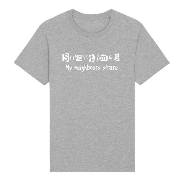 sometimes my neighbours stare t-shirt